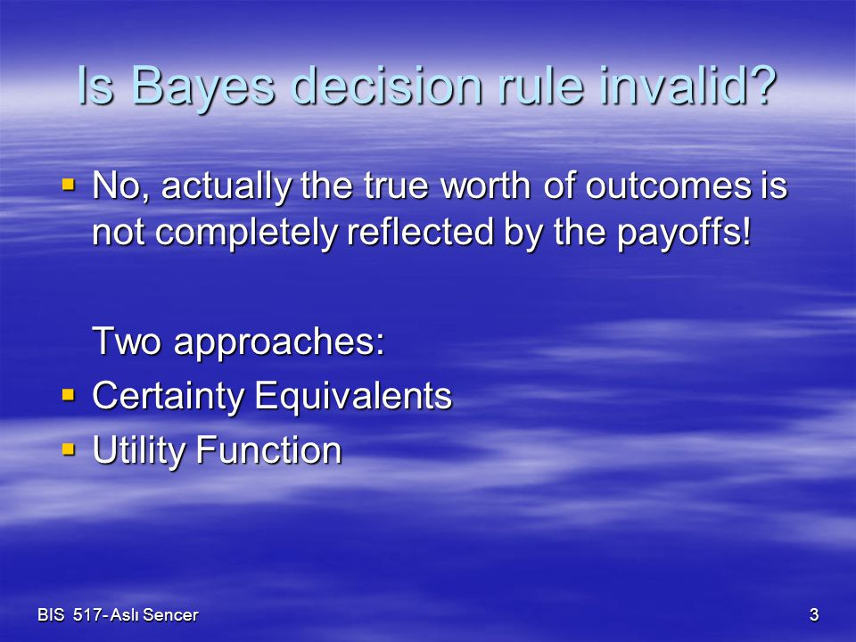 BIS 517- Aslı Sencer 3 Is Bayes decision rule invalid?  No, actually the true worth of outcomes is not completely reflected by the payoffs! Two appro
