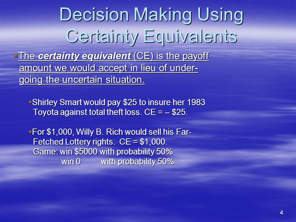 4 Decision Making Using Certainty Equivalents  The certainty equivalent (CE) is the payoff amount we would accept in lieu of under- amount we would accept in lieu of under- going the uncertain situation.