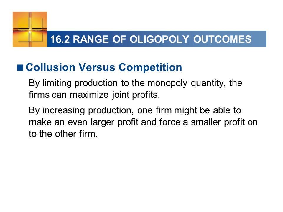  Collusion Versus Competition By limiting production to the monopoly quantity, the firms can maximize joint profits. By increasing production, one fi