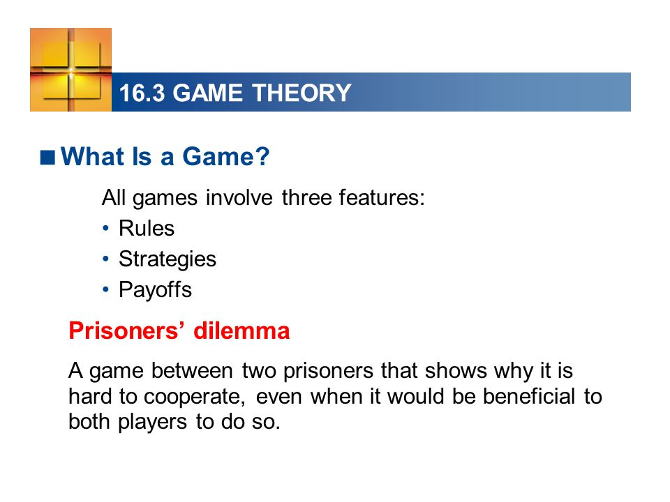 16.3 GAME THEORY  What Is a Game? All games involve three features: Rules Strategies Payoffs Prisoners' dilemma A game between two prisoners that sho