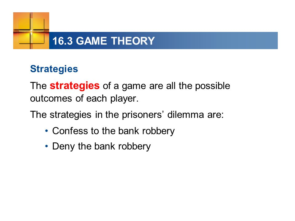 16.3 GAME THEORY Strategies The strategies of a game are all the possible outcomes of each player. The strategies in the prisoners' dilemma are: Confe
