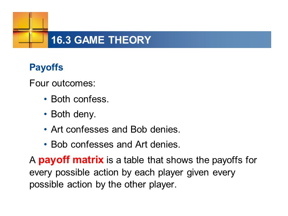 16.3 GAME THEORY Payoffs Four outcomes: Both confess. Both deny. Art confesses and Bob denies. Bob confesses and Art denies. A payoff matrix is a tabl