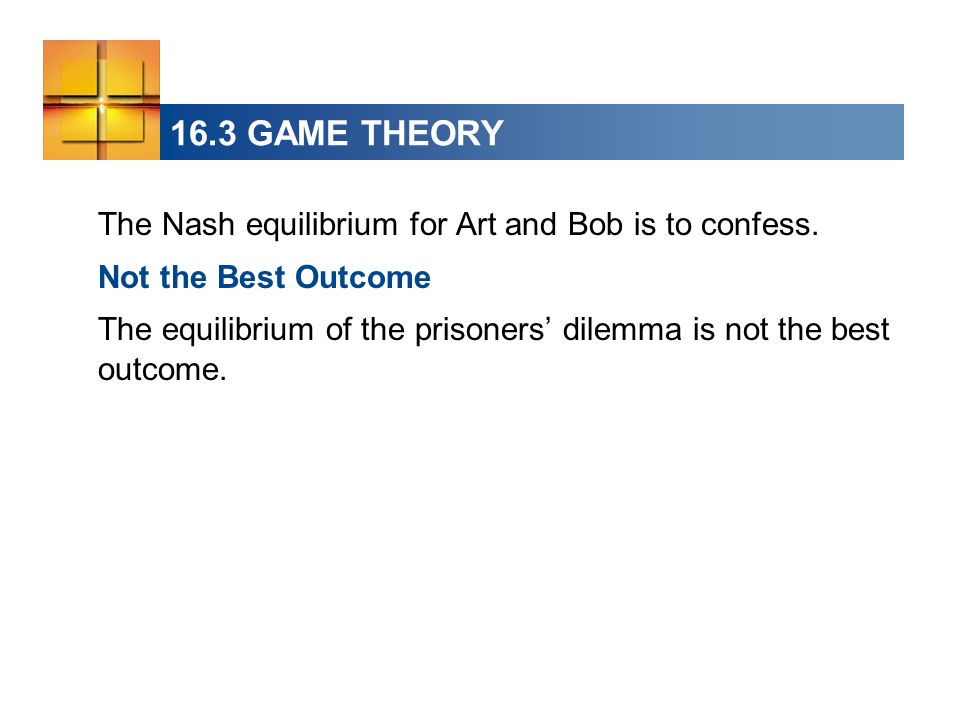 16.3 GAME THEORY The Nash equilibrium for Art and Bob is to confess. Not the Best Outcome The equilibrium of the prisoners' dilemma is not the best ou