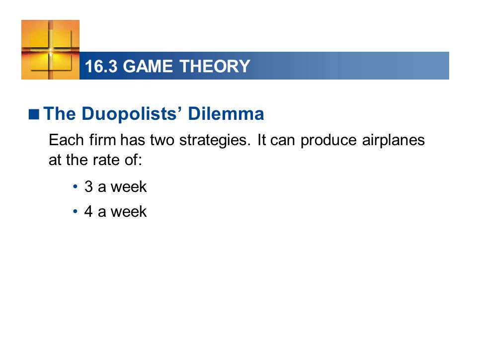 16.3 GAME THEORY  The Duopolists' Dilemma Each firm has two strategies. It can produce airplanes at the rate of: 3 a week 4 a week