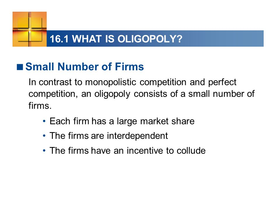 16.1 WHAT IS OLIGOPOLY?  Small Number of Firms In contrast to monopolistic competition and perfect competition, an oligopoly consists of a small numb