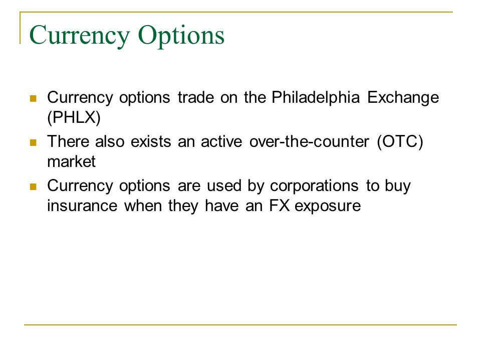 Currency Options Currency options trade on the Philadelphia Exchange (PHLX) There also exists an active over-the-counter (OTC) market Currency options are used by corporations to buy insurance when they have an FX exposure
