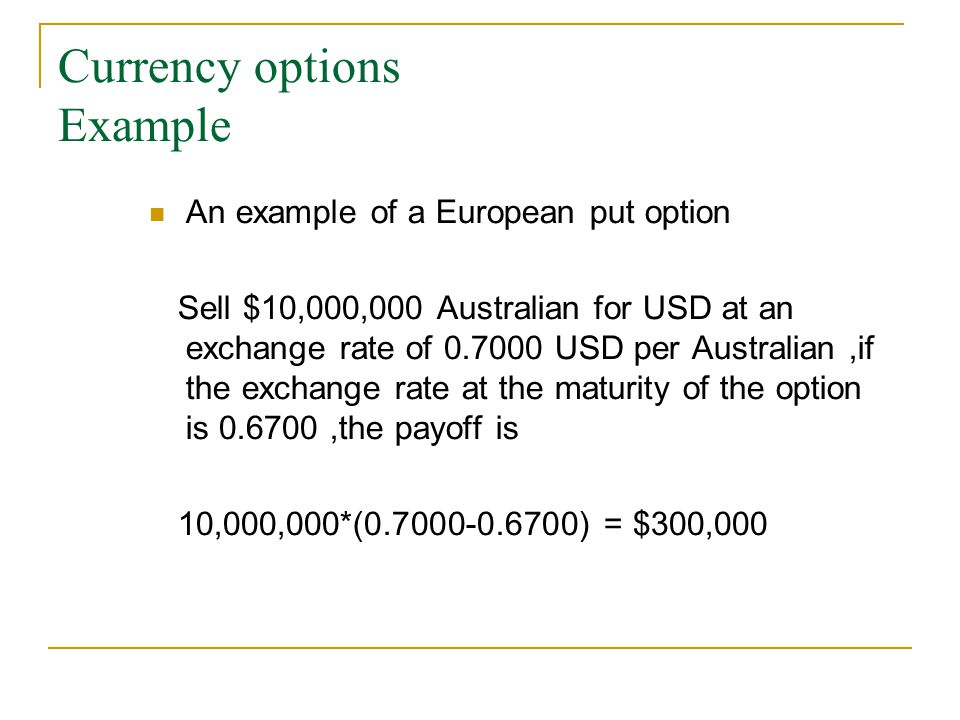 Currency options Example An example of a European put option Sell $10,000,000 Australian for USD at an exchange rate of 0.7000 USD per Australian,if the exchange rate at the maturity of the option is 0.6700,the payoff is 10,000,000*(0.7000-0.6700) = $300,000