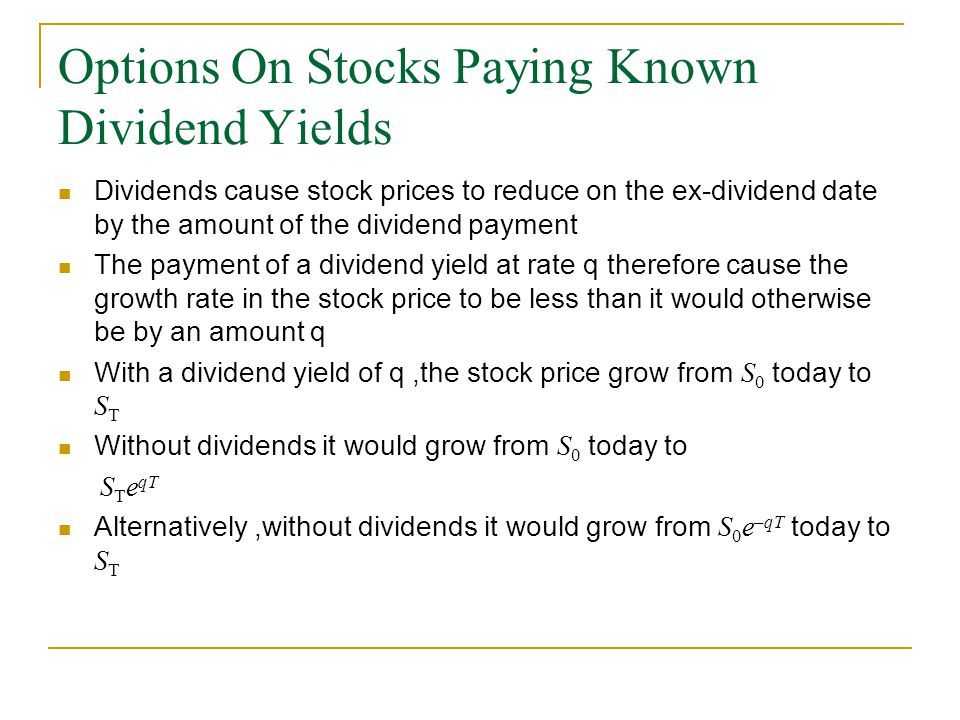 Options On Stocks Paying Known Dividend Yields Dividends cause stock prices to reduce on the ex-dividend date by the amount of the dividend payment The payment of a dividend yield at rate q therefore cause the growth rate in the stock price to be less than it would otherwise be by an amount q With a dividend yield of q,the stock price grow from S 0 today to S T Without dividends it would grow from S 0 today to S T e qT Alternatively,without dividends it would grow from S 0 e –qT today to S T