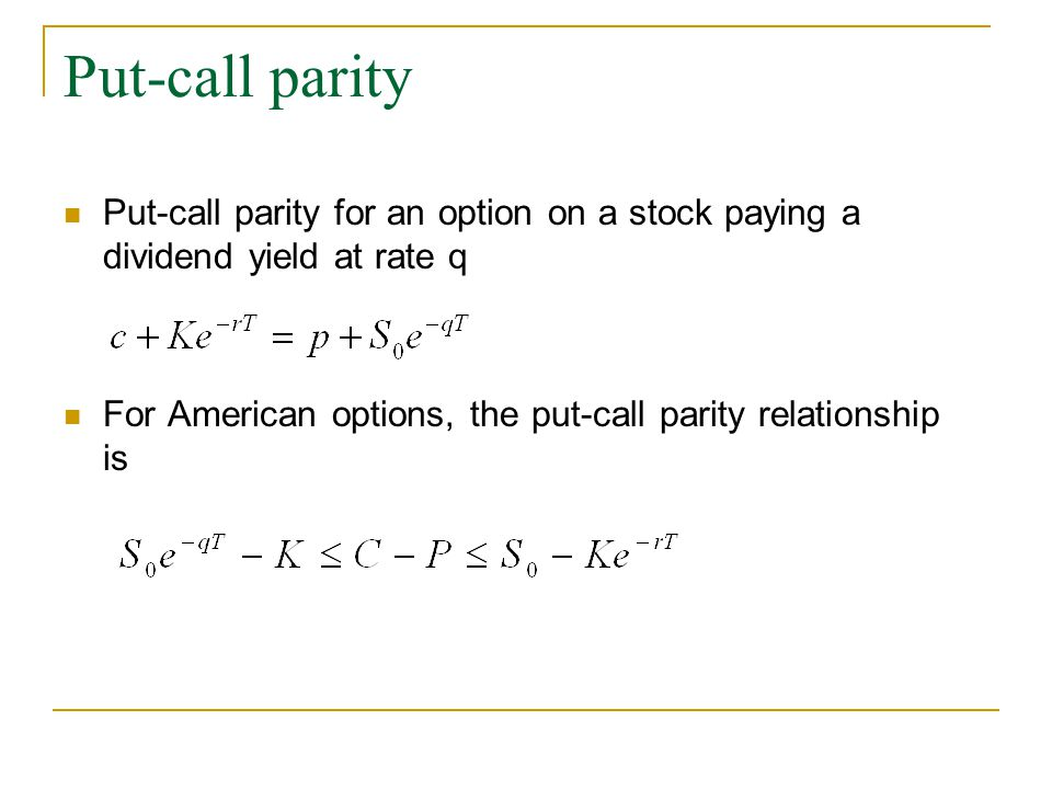Put-call parity Put-call parity for an option on a stock paying a dividend yield at rate q For American options, the put-call parity relationship is