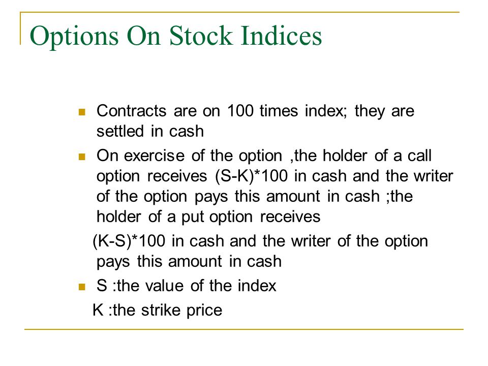 Options On Stock Indices Contracts are on 100 times index; they are settled in cash On exercise of the option,the holder of a call option receives (S-K)*100 in cash and the writer of the option pays this amount in cash ;the holder of a put option receives (K-S)*100 in cash and the writer of the option pays this amount in cash S :the value of the index K :the strike price