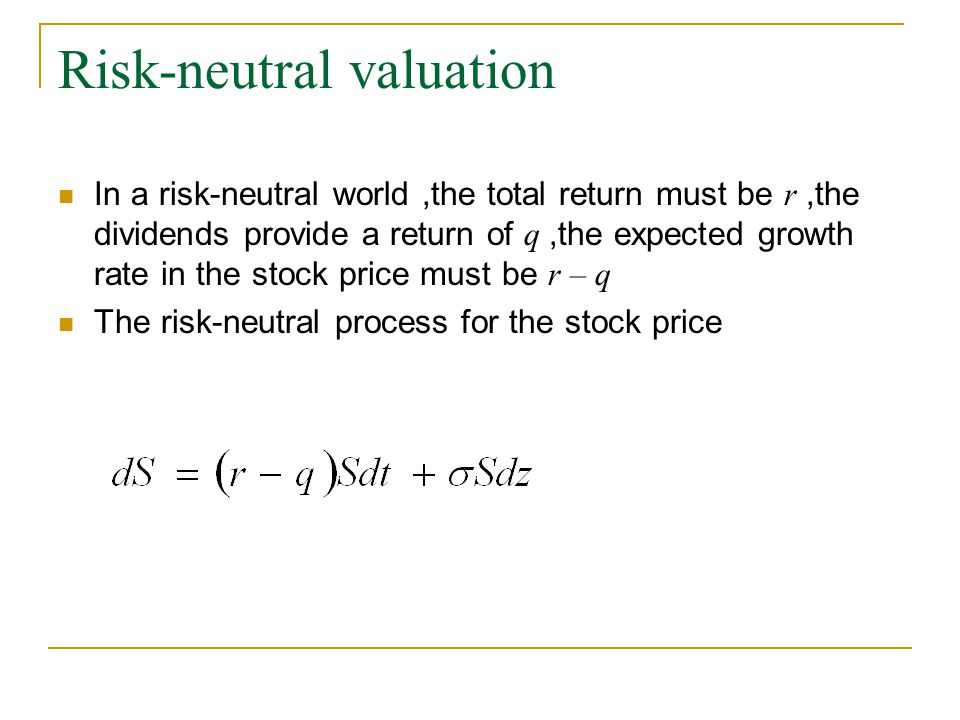 Risk-neutral valuation In a risk-neutral world,the total return must be r,the dividends provide a return of q,the expected growth rate in the stock price must be r – q The risk-neutral process for the stock price