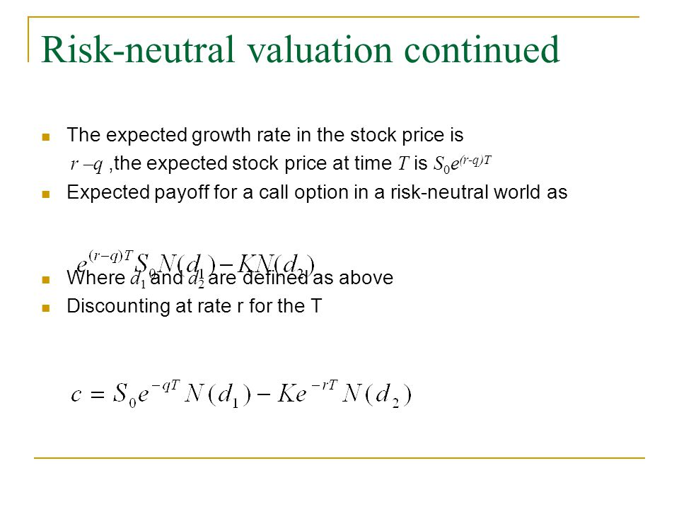 Risk-neutral valuation continued The expected growth rate in the stock price is r –q,the expected stock price at time T is S 0 e (r-q)T Expected payoff for a call option in a risk-neutral world as Where d 1 and d 2 are defined as above Discounting at rate r for the T