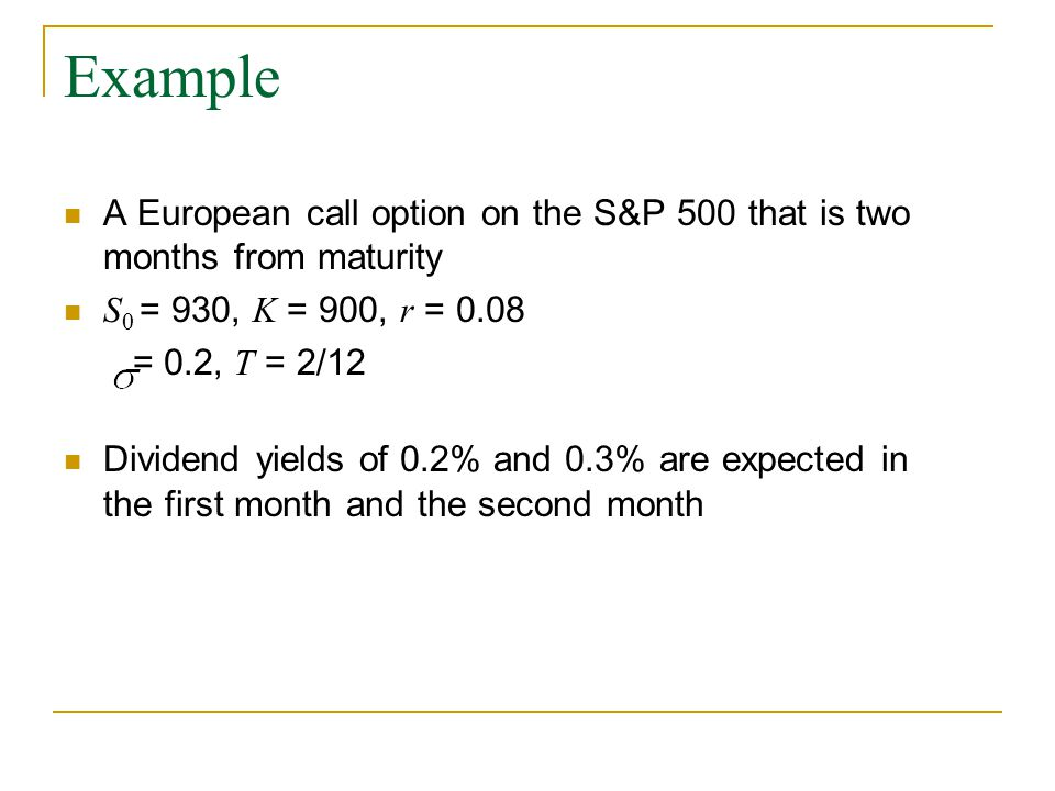 Example A European call option on the S&P 500 that is two months from maturity S 0 = 930, K = 900, r = 0.08 = 0.2, T = 2/12 Dividend yields of 0.2% and 0.3% are expected in the first month and the second month