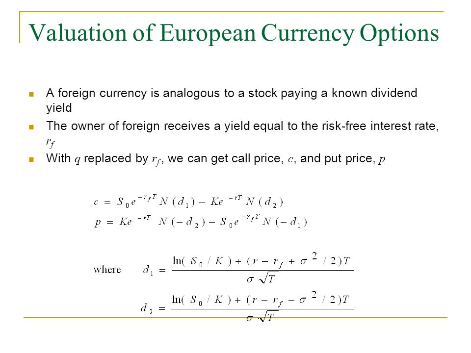 Valuation of European Currency Options A foreign currency is analogous to a stock paying a known dividend yield The owner of foreign receives a yield equal to the risk-free interest rate, r f With q replaced by r f, we can get call price, c, and put price, p