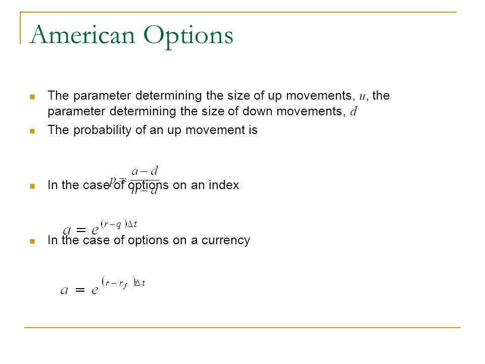 American Options The parameter determining the size of up movements, u, the parameter determining the size of down movements, d The probability of an up movement is In the case of options on an index In the case of options on a currency