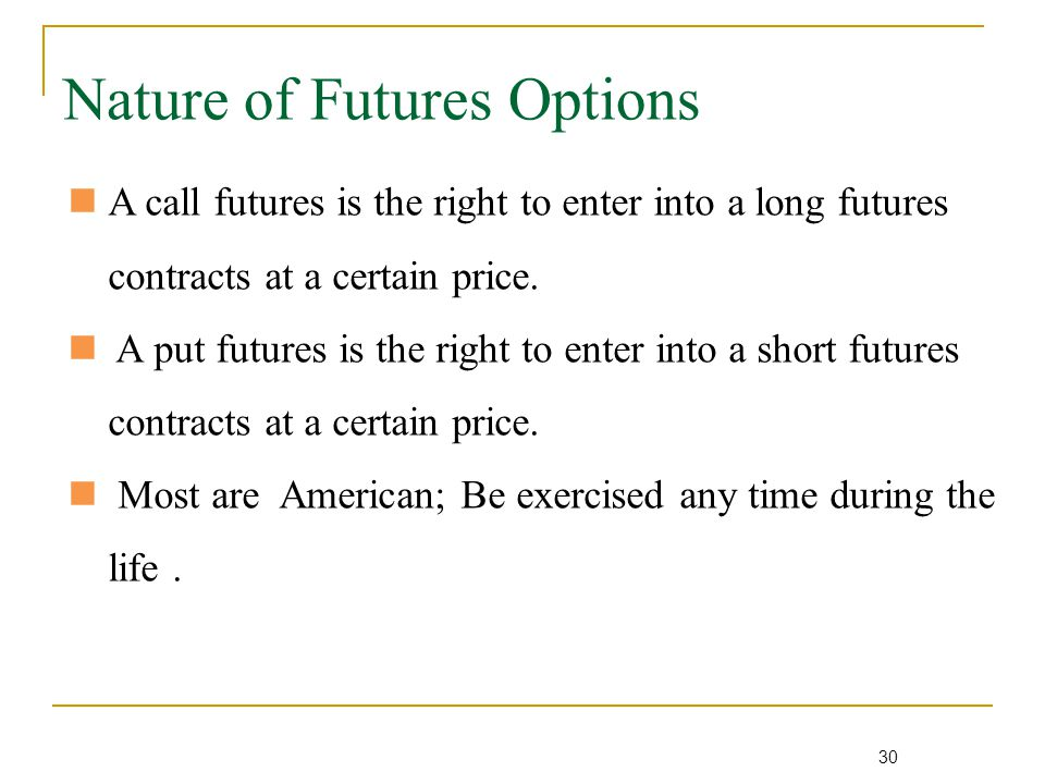 30 Nature of Futures Options A call futures is the right to enter into a long futures contracts at a certain price.