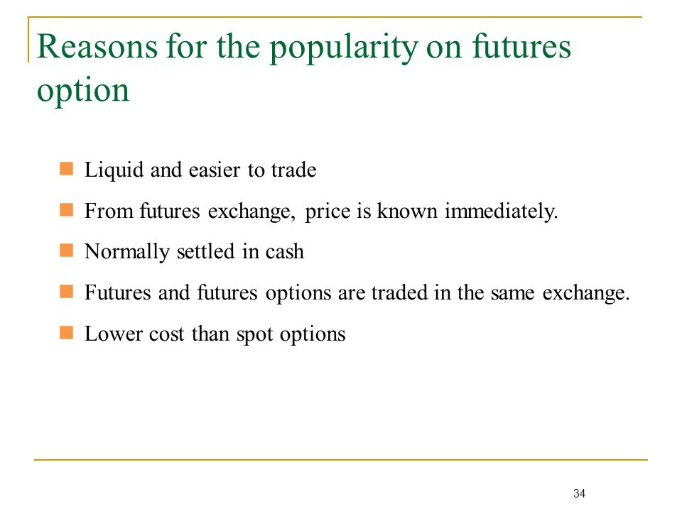 34 Reasons for the popularity on futures option Liquid and easier to trade From futures exchange, price is known immediately.