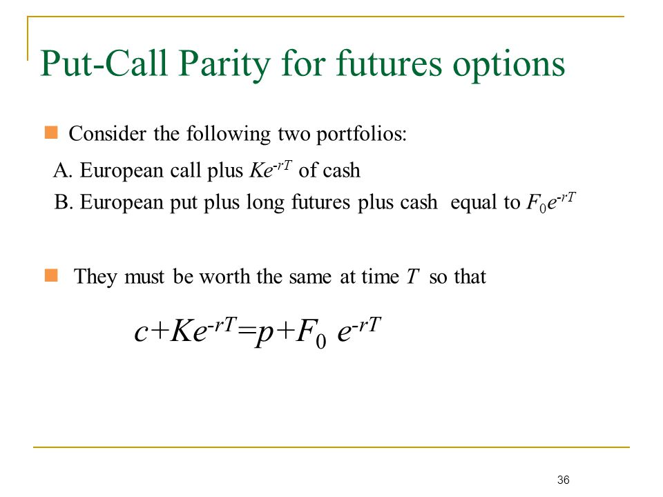 36 Put-Call Parity for futures options Consider the following two portfolios: A.