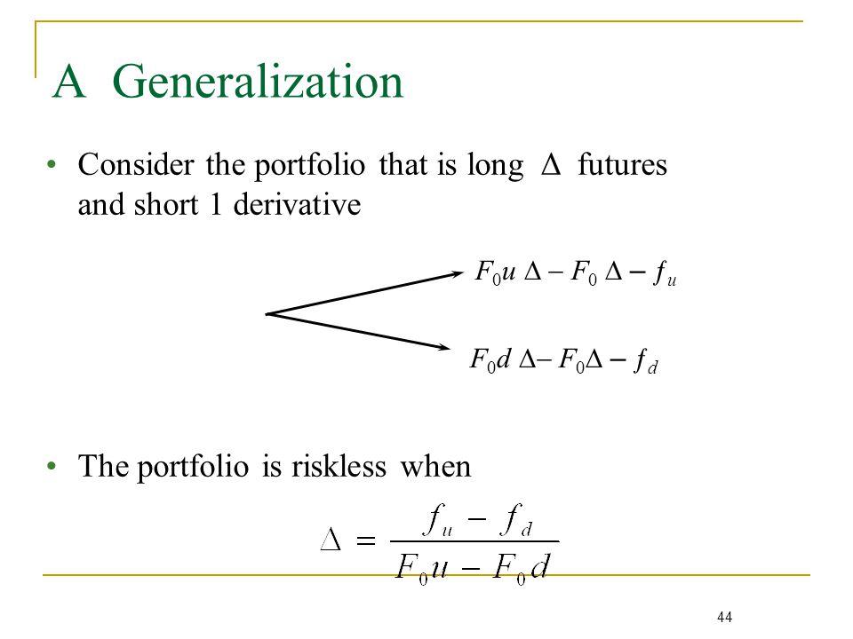 44 A Generalization F 0 u  F 0  – ƒ u F 0 d  F 0  – ƒ d Consider the portfolio that is long Δ futures and short 1 derivative The portfolio is riskless when