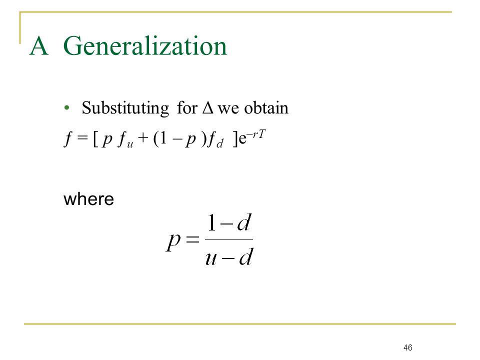 46 A Generalization Substituting for Δ we obtain ƒ = [ p ƒ u + (1 – p )ƒ d ]e –rT where