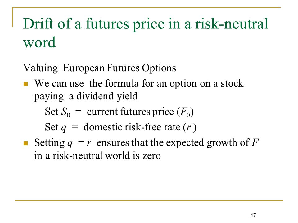 47 Drift of a futures price in a risk-neutral word Valuing European Futures Options We can use the formula for an option on a stock paying a dividend yield Set S 0 = current futures price (F 0 ) Set q = domestic risk-free rate (r ) Setting q = r ensures that the expected growth of F in a risk-neutral world is zero