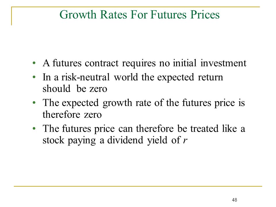 48 Growth Rates For Futures Prices A futures contract requires no initial investment In a risk-neutral world the expected return should be zero The expected growth rate of the futures price is therefore zero The futures price can therefore be treated like a stock paying a dividend yield of r