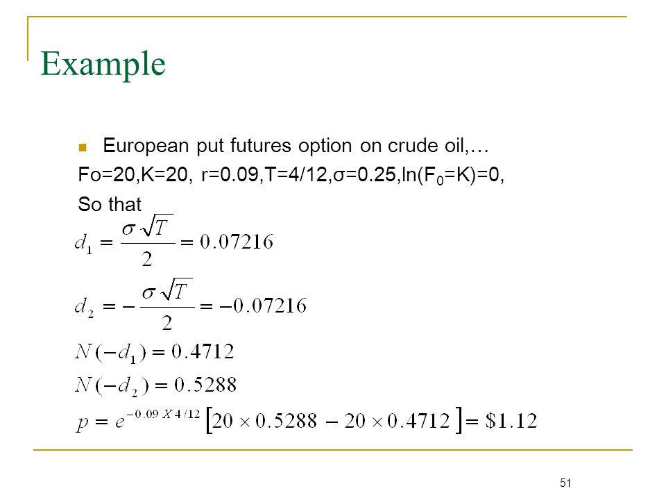 51 Example European put futures option on crude oil,… Fo=20,K=20, r=0.09,T=4/12,σ=0.25,ln(F 0 =K)=0, So that