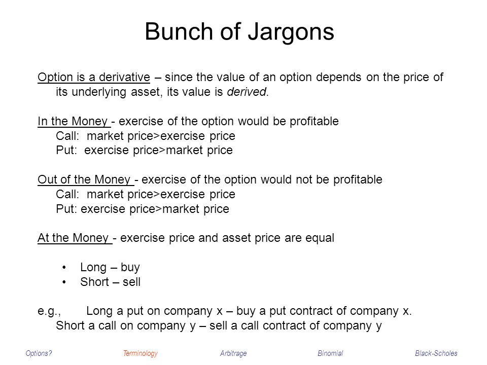 Bunch of Jargons Options?TerminologyArbitrageBinomialBlack-Scholes Option is a derivative – since the value of an option depends on the price of its u
