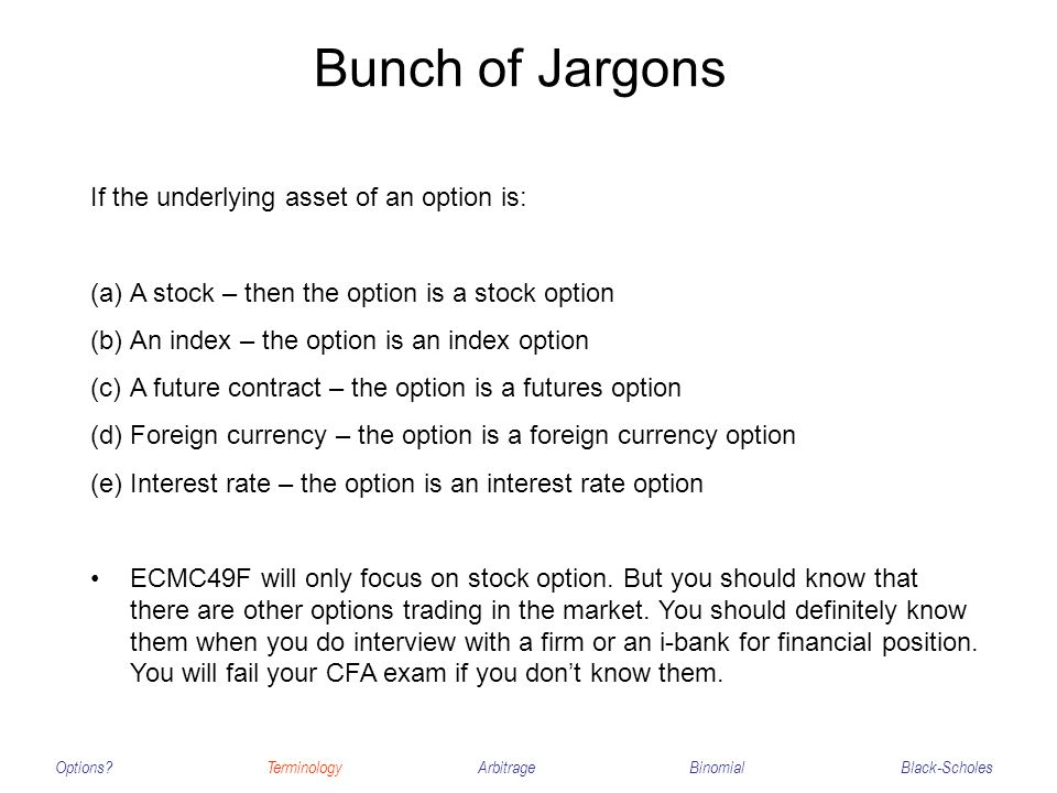 Bunch of Jargons Options?TerminologyArbitrageBinomialBlack-Scholes If the underlying asset of an option is: (a)A stock – then the option is a stock op