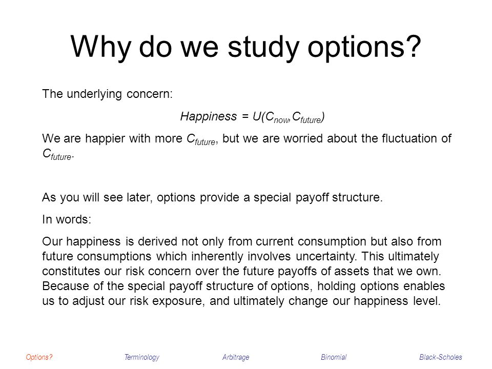 Why do we study options? Options?TerminologyArbitrageBinomialBlack-Scholes The underlying concern: Happiness = U(C now,C future ) We are happier with