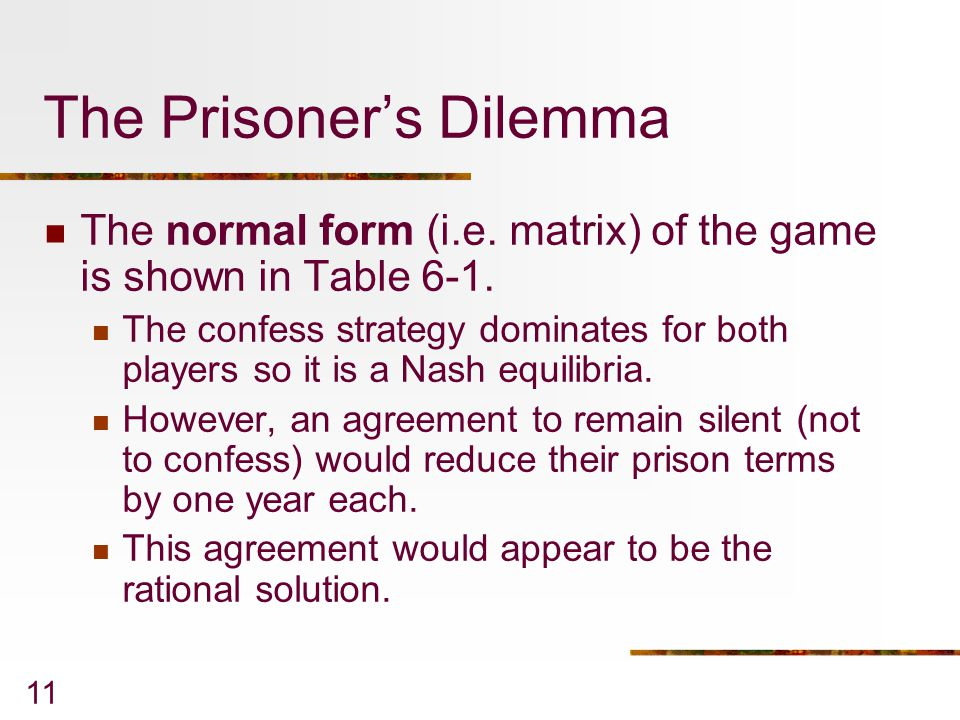 11 The Prisoner's Dilemma The normal form (i.e.matrix) of the game is shown in Table 6-1.