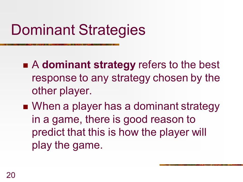 20 Dominant Strategies A dominant strategy refers to the best response to any strategy chosen by the other player.