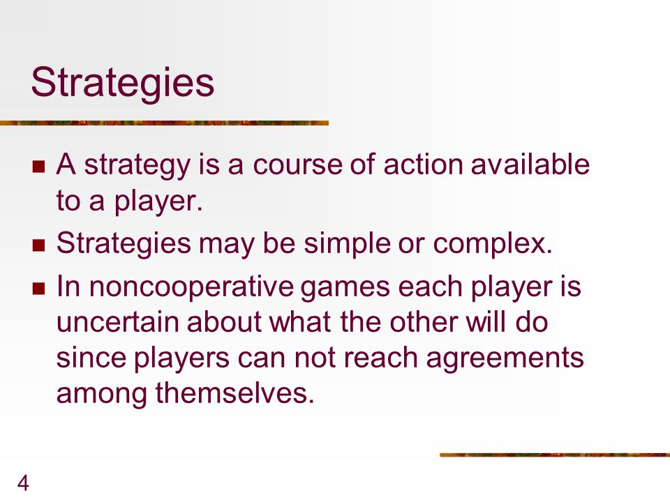 4 Strategies A strategy is a course of action available to a player.