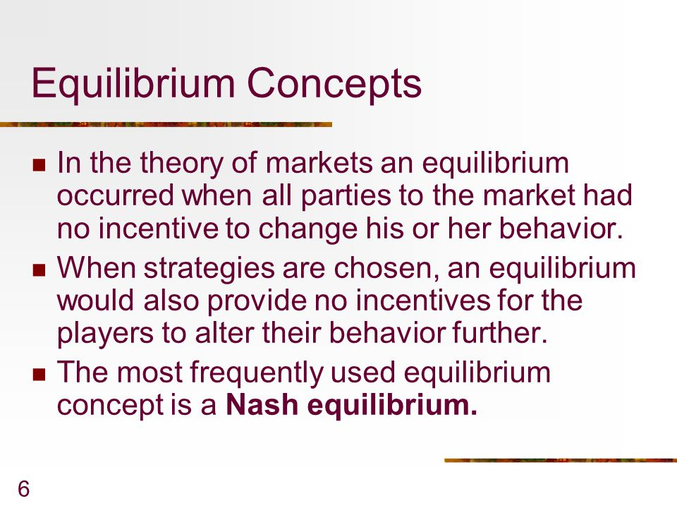 6 Equilibrium Concepts In the theory of markets an equilibrium occurred when all parties to the market had no incentive to change his or her behavior.