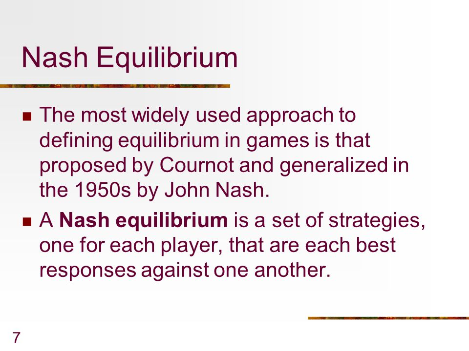 7 Nash Equilibrium The most widely used approach to defining equilibrium in games is that proposed by Cournot and generalized in the 1950s by John Nash.