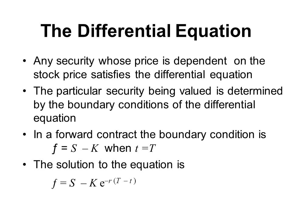 The Differential Equation Any security whose price is dependent on the stock price satisfies the differential equation The particular security being valued is determined by the boundary conditions of the differential equation In a forward contract the boundary condition is ƒ = S – K when t =T The solution to the equation is ƒ = S – K e –r (T – t )