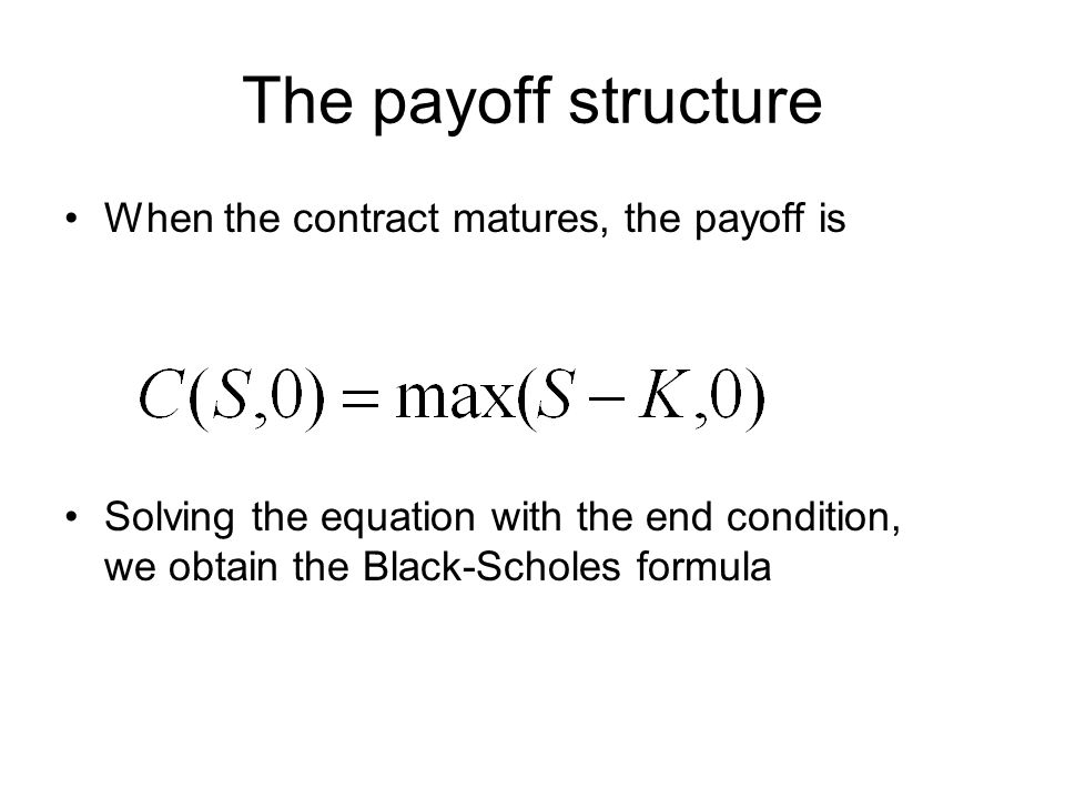 The payoff structure When the contract matures, the payoff is Solving the equation with the end condition, we obtain the Black-Scholes formula