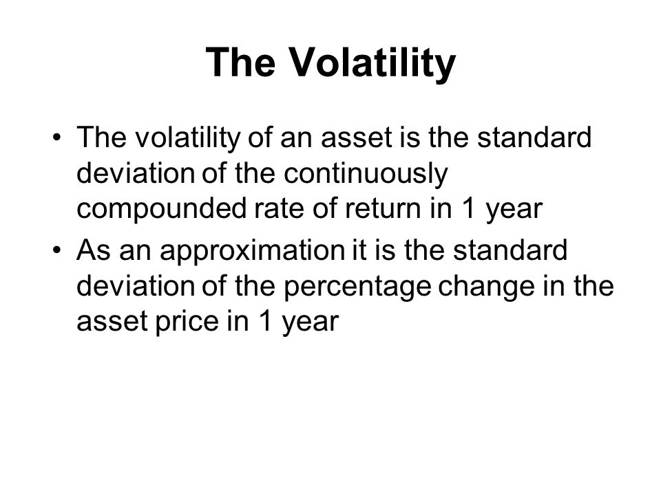The Volatility The volatility of an asset is the standard deviation of the continuously compounded rate of return in 1 year As an approximation it is the standard deviation of the percentage change in the asset price in 1 year