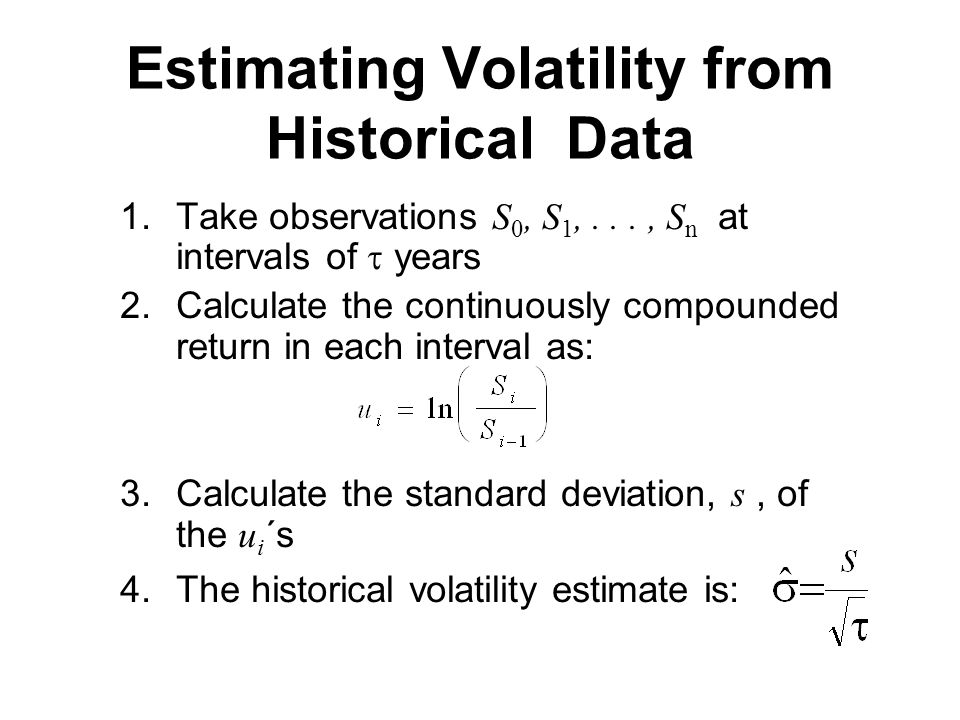 Estimating Volatility from Historical Data 1.Take observations S 0, S 1,..., S n at intervals of  years 2.Calculate the continuously compounded return in each interval as: 3.Calculate the standard deviation, s, of the u i ´s 4.The historical volatility estimate is: