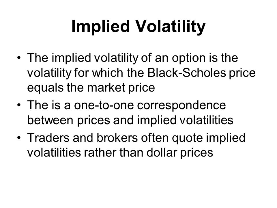 Implied Volatility The implied volatility of an option is the volatility for which the Black-Scholes price equals the market price The is a one-to-one correspondence between prices and implied volatilities Traders and brokers often quote implied volatilities rather than dollar prices