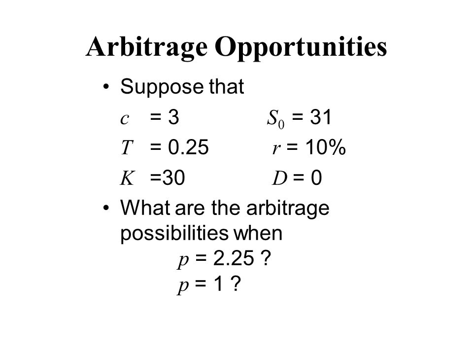 Arbitrage Opportunities Suppose that c = 3 S 0 = 31 T = 0.25 r = 10% K =30 D = 0 What are the arbitrage possibilities when p = 2.25 .