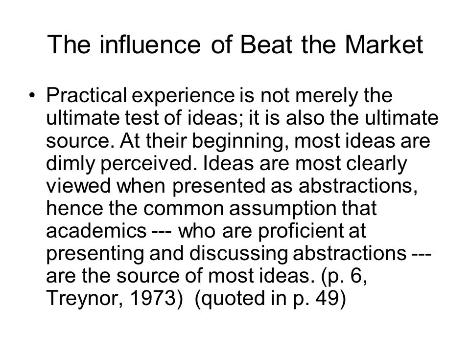 The influence of Beat the Market Practical experience is not merely the ultimate test of ideas; it is also the ultimate source.