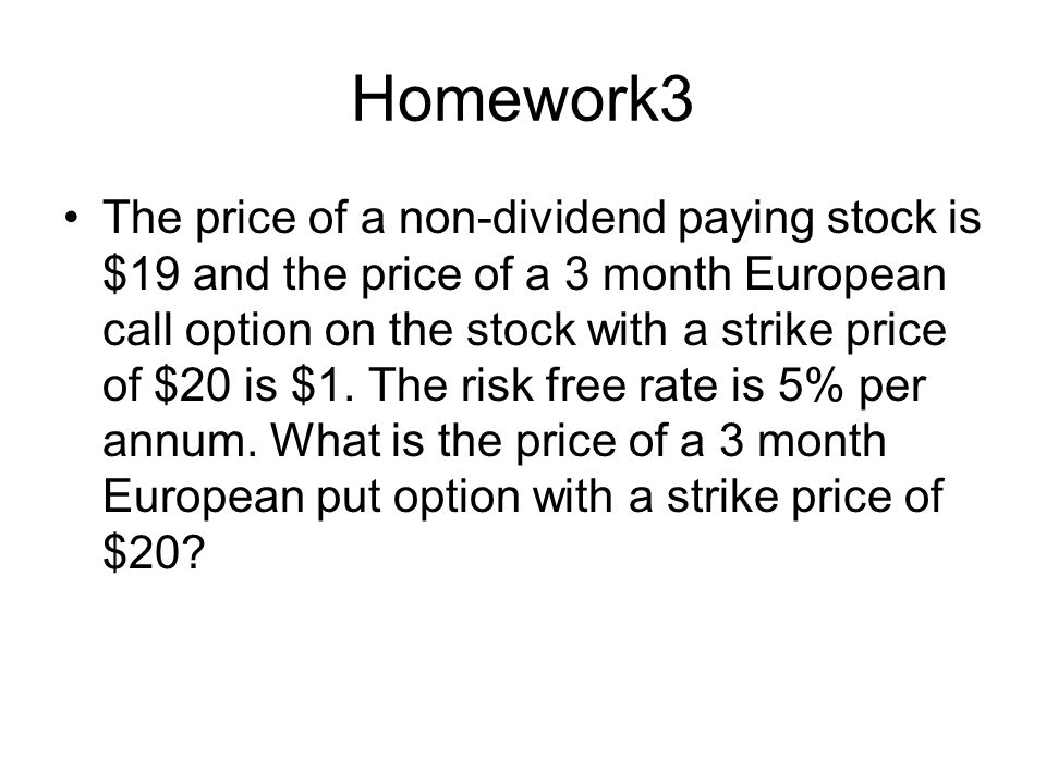 Homework3 The price of a non-dividend paying stock is $19 and the price of a 3 month European call option on the stock with a strike price of $20 is $1.