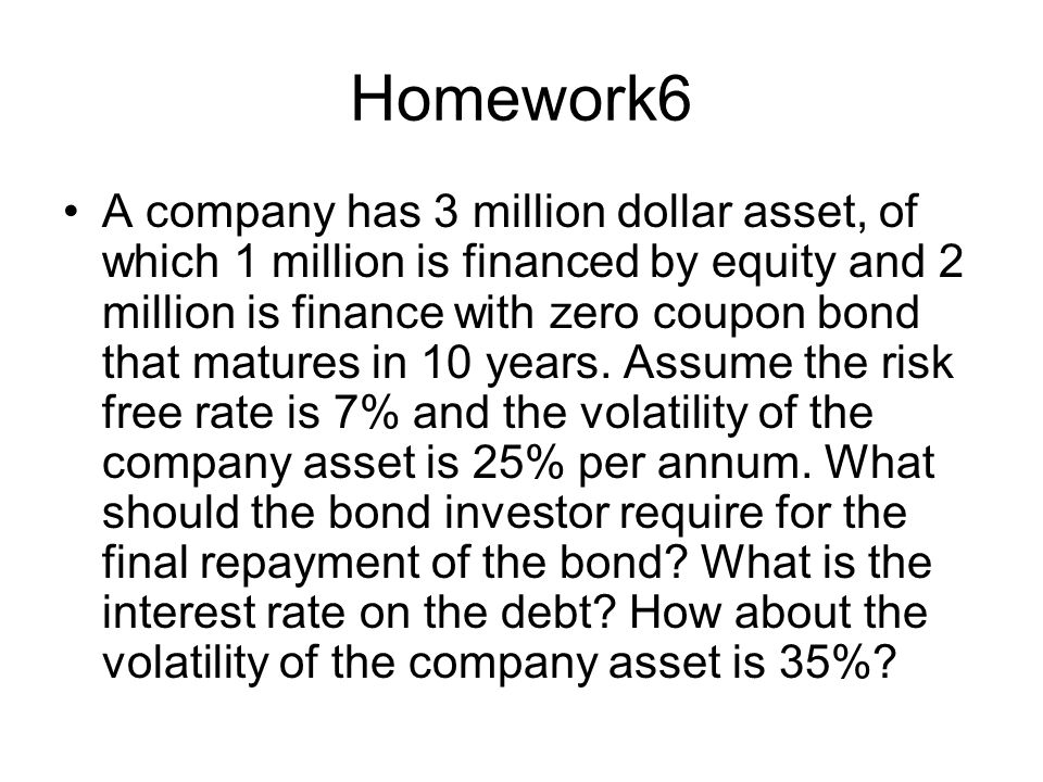 Homework6 A company has 3 million dollar asset, of which 1 million is financed by equity and 2 million is finance with zero coupon bond that matures in 10 years.