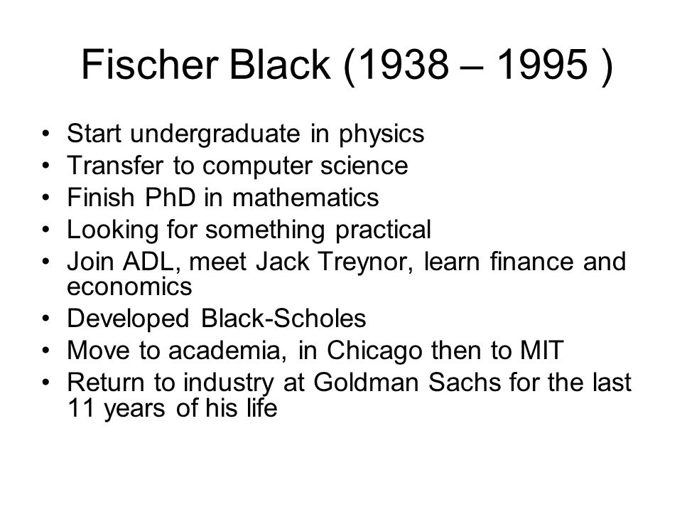 Fischer Black (1938 – 1995 ) Start undergraduate in physics Transfer to computer science Finish PhD in mathematics Looking for something practical Join ADL, meet Jack Treynor, learn finance and economics Developed Black-Scholes Move to academia, in Chicago then to MIT Return to industry at Goldman Sachs for the last 11 years of his life