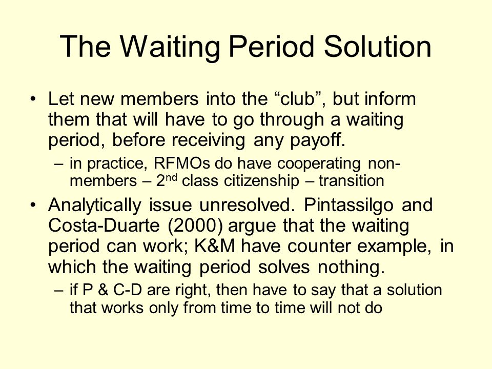 The Waiting Period Solution Let new members into the club , but inform them that will have to go through a waiting period, before receiving any payoff.