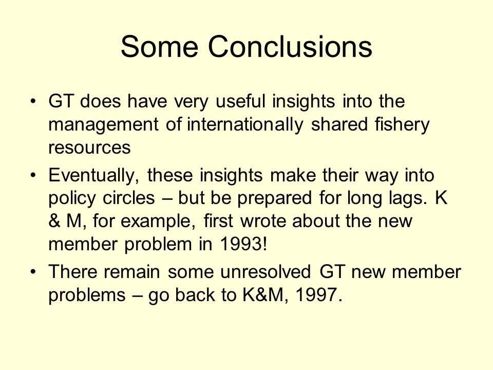 Some Conclusions GT does have very useful insights into the management of internationally shared fishery resources Eventually, these insights make their way into policy circles – but be prepared for long lags.
