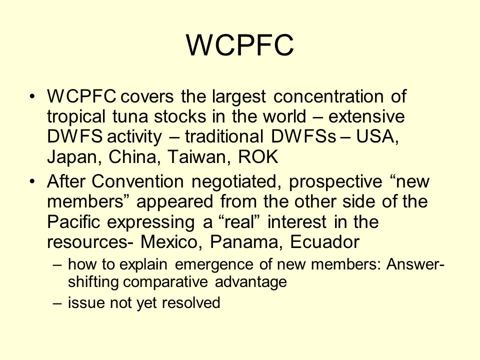 WCPFC WCPFC covers the largest concentration of tropical tuna stocks in the world – extensive DWFS activity – traditional DWFSs – USA, Japan, China, Taiwan, ROK After Convention negotiated, prospective new members appeared from the other side of the Pacific expressing a real interest in the resources- Mexico, Panama, Ecuador –how to explain emergence of new members: Answer- shifting comparative advantage –issue not yet resolved