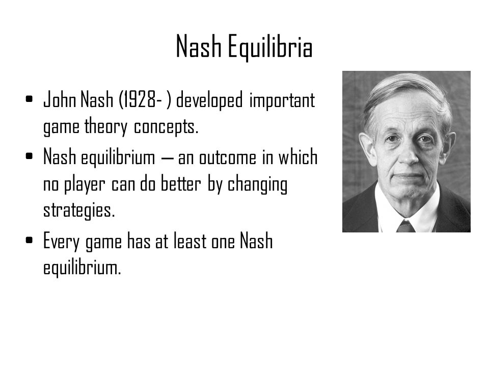 Nash Equilibria John Nash (1928- ) developed important game theory concepts.