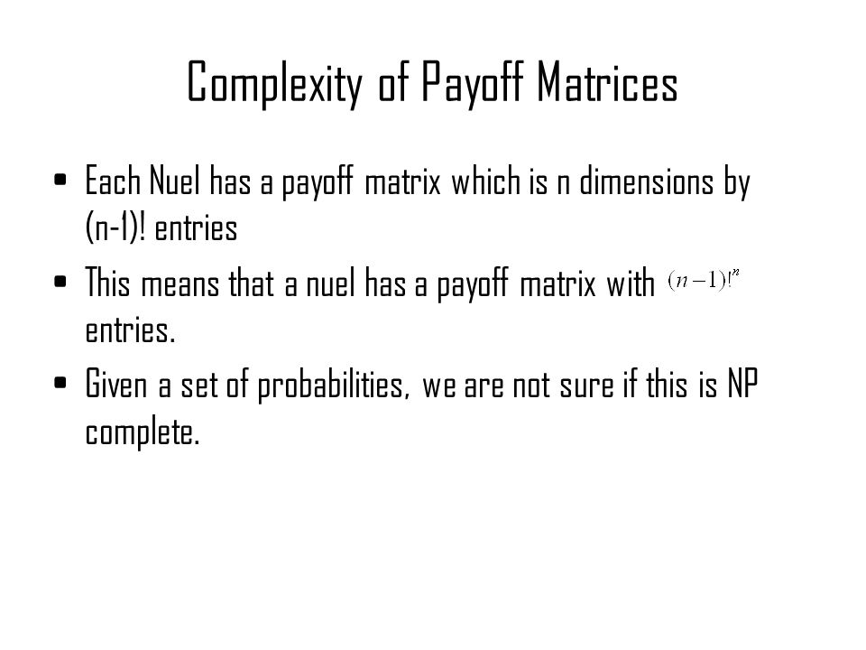 Complexity of Payoff Matrices Each Nuel has a payoff matrix which is n dimensions by (n-1).